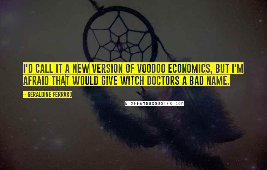 Geraldine Ferraro quotes: I'd call it a new version of voodoo economics, but I'm afraid that would give witch doctors a bad name.