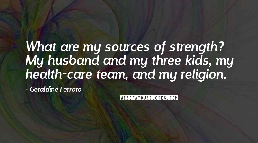 Geraldine Ferraro quotes: What are my sources of strength? My husband and my three kids, my health-care team, and my religion.