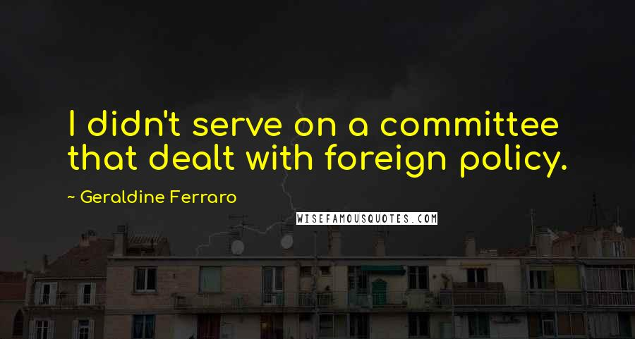 Geraldine Ferraro quotes: I didn't serve on a committee that dealt with foreign policy.