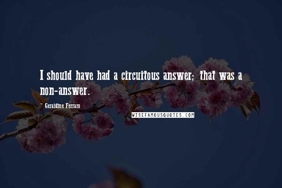 Geraldine Ferraro quotes: I should have had a circuitous answer; that was a non-answer.