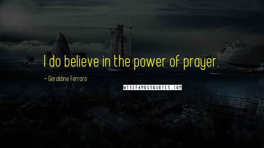 Geraldine Ferraro quotes: I do believe in the power of prayer.