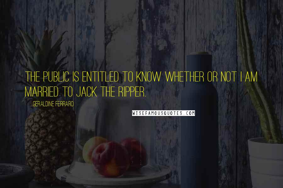 Geraldine Ferraro quotes: The public is entitled to know whether or not I am married to Jack The Ripper.