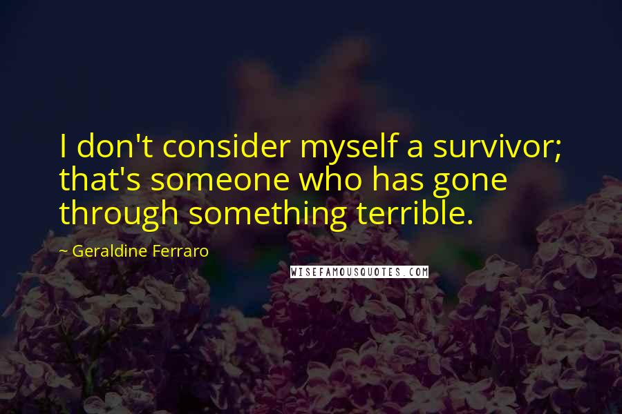 Geraldine Ferraro quotes: I don't consider myself a survivor; that's someone who has gone through something terrible.