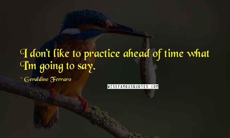 Geraldine Ferraro quotes: I don't like to practice ahead of time what I'm going to say.