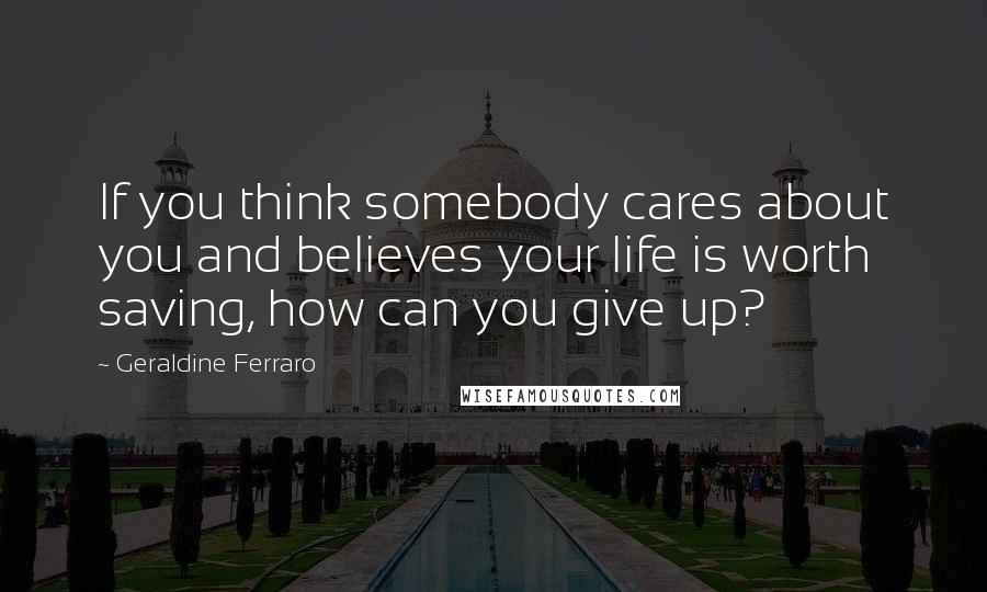 Geraldine Ferraro quotes: If you think somebody cares about you and believes your life is worth saving, how can you give up?