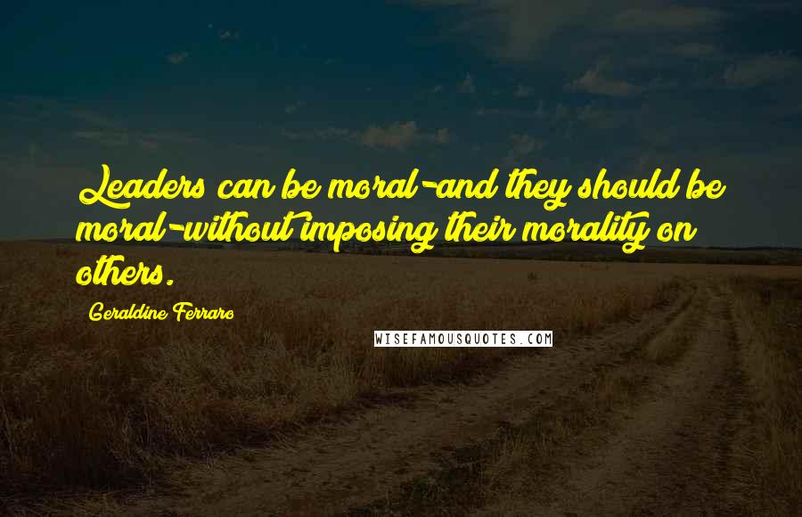 Geraldine Ferraro quotes: Leaders can be moral-and they should be moral-without imposing their morality on others.