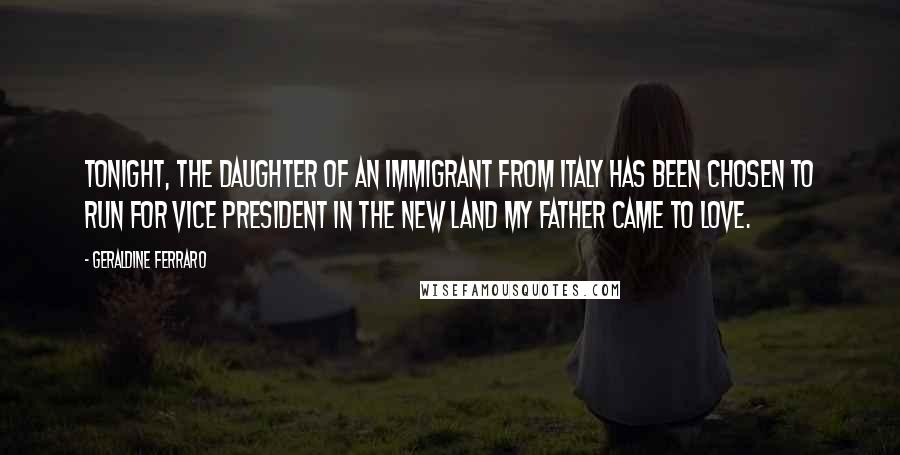 Geraldine Ferraro quotes: Tonight, the daughter of an immigrant from Italy has been chosen to run for vice president in the new land my father came to love.