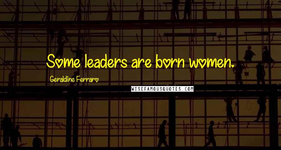 Geraldine Ferraro quotes: Some leaders are born women.