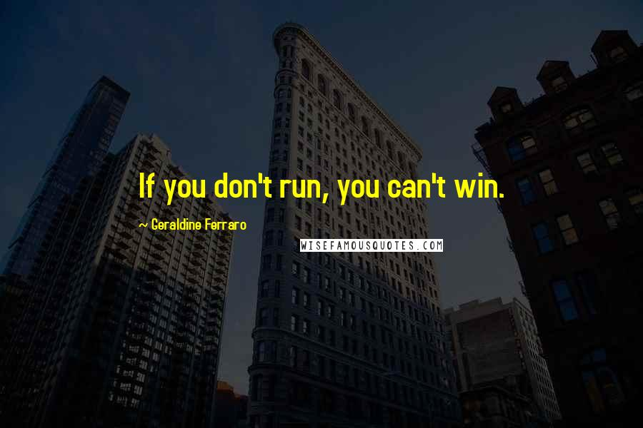 Geraldine Ferraro quotes: If you don't run, you can't win.