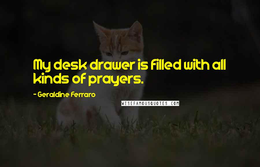 Geraldine Ferraro quotes: My desk drawer is filled with all kinds of prayers.