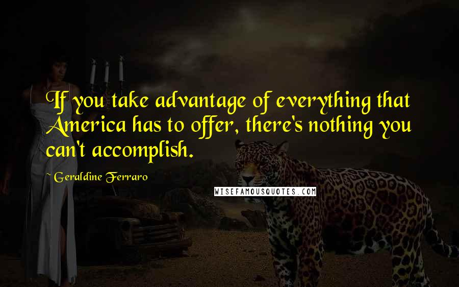 Geraldine Ferraro quotes: If you take advantage of everything that America has to offer, there's nothing you can't accomplish.