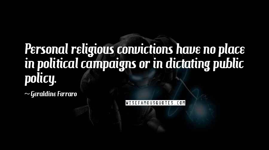 Geraldine Ferraro quotes: Personal religious convictions have no place in political campaigns or in dictating public policy.