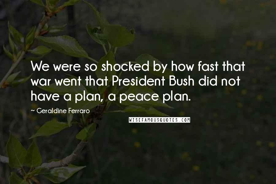 Geraldine Ferraro quotes: We were so shocked by how fast that war went that President Bush did not have a plan, a peace plan.