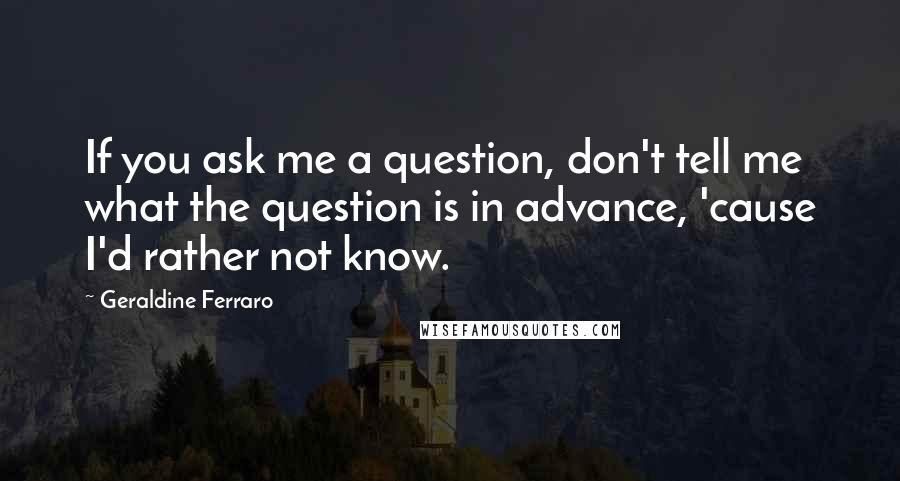 Geraldine Ferraro quotes: If you ask me a question, don't tell me what the question is in advance, 'cause I'd rather not know.