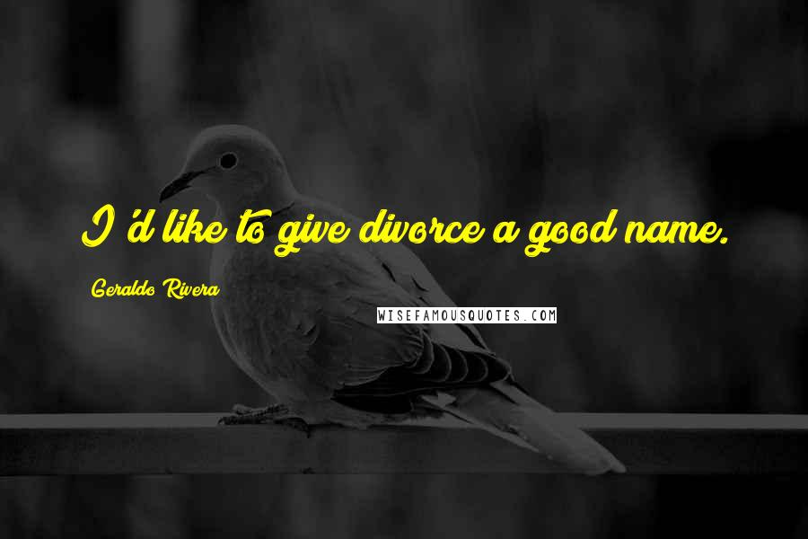 Geraldo Rivera quotes: I'd like to give divorce a good name.