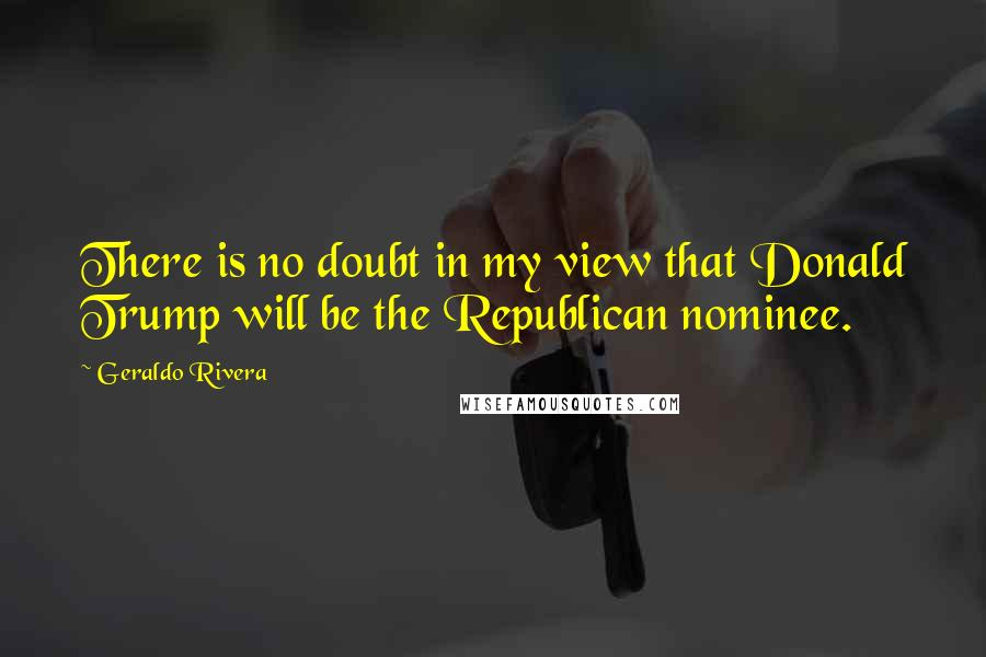 Geraldo Rivera quotes: There is no doubt in my view that Donald Trump will be the Republican nominee.