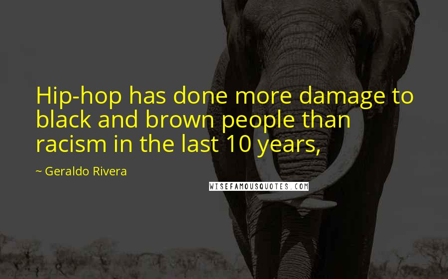 Geraldo Rivera quotes: Hip-hop has done more damage to black and brown people than racism in the last 10 years,
