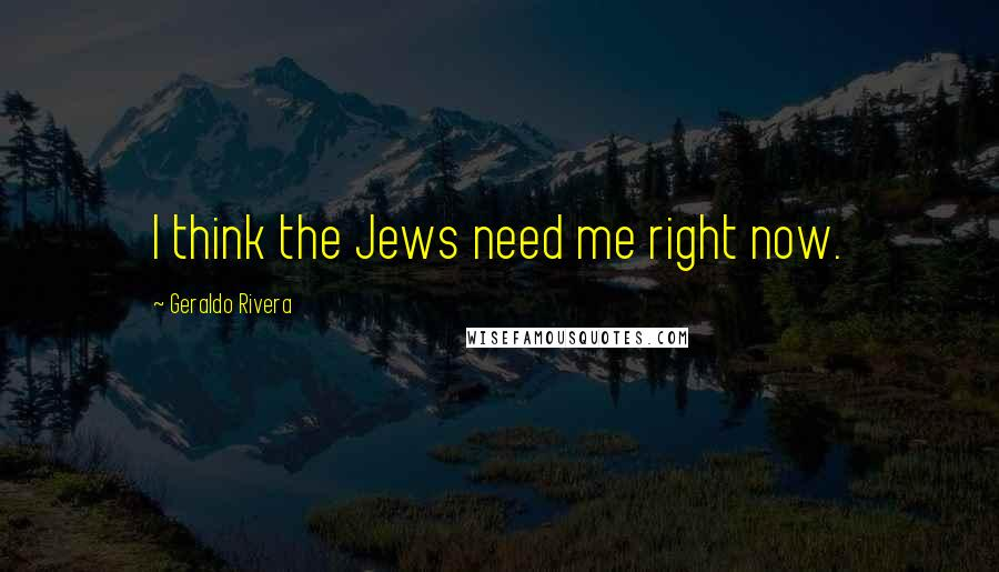 Geraldo Rivera quotes: I think the Jews need me right now.