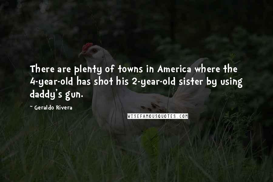 Geraldo Rivera quotes: There are plenty of towns in America where the 4-year-old has shot his 2-year-old sister by using daddy's gun.