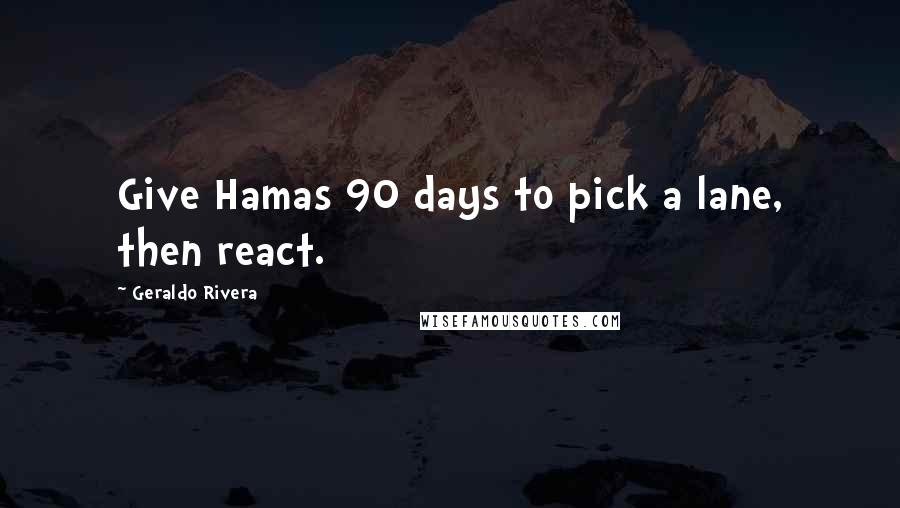 Geraldo Rivera quotes: Give Hamas 90 days to pick a lane, then react.