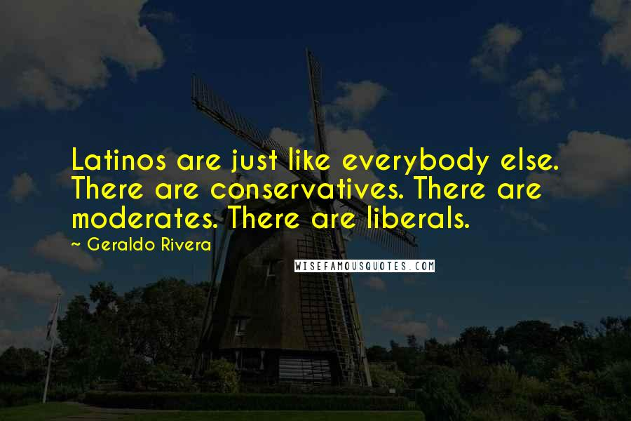 Geraldo Rivera quotes: Latinos are just like everybody else. There are conservatives. There are moderates. There are liberals.