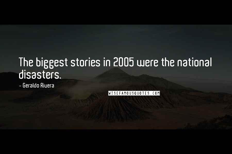 Geraldo Rivera quotes: The biggest stories in 2005 were the national disasters.