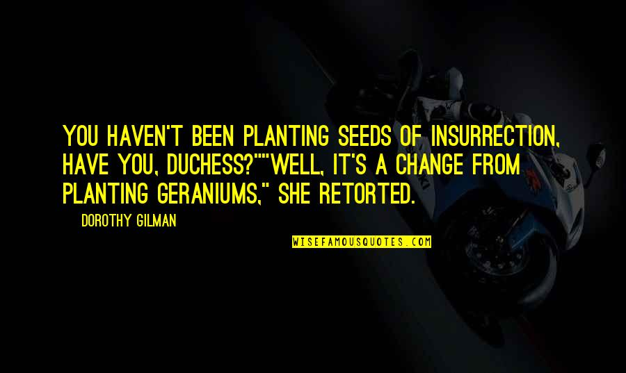 Geraniums Quotes By Dorothy Gilman: You haven't been planting seeds of insurrection, have