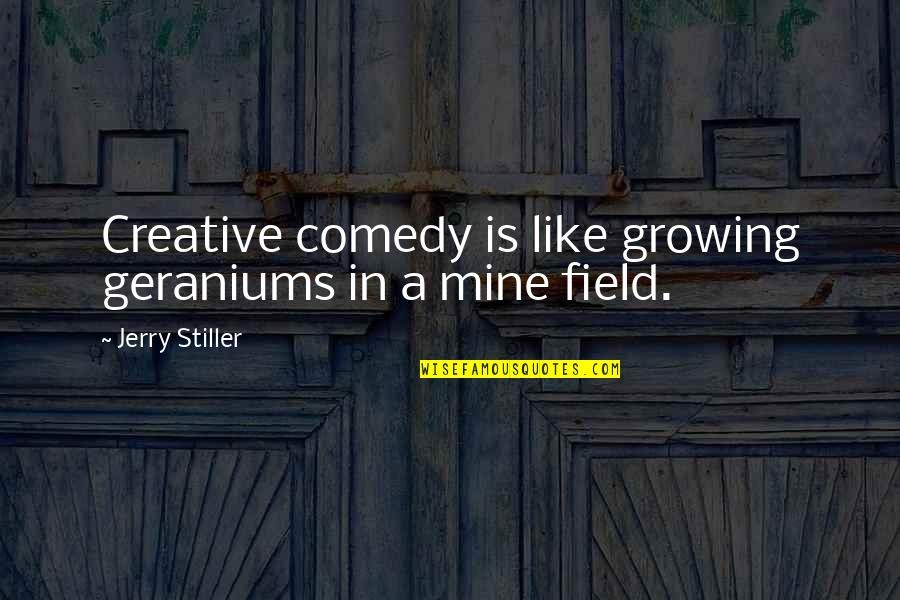 Geraniums Quotes By Jerry Stiller: Creative comedy is like growing geraniums in a