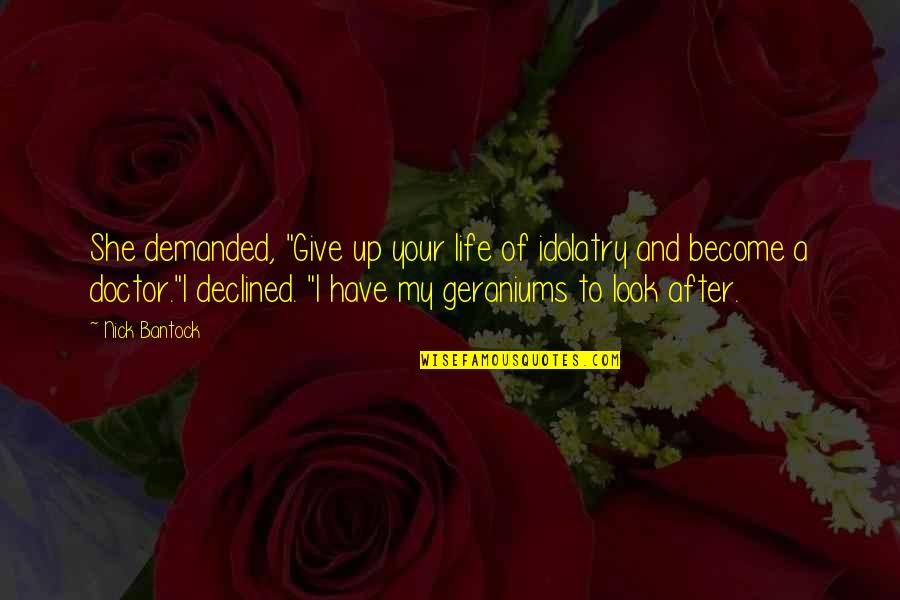 """Geraniums Quotes By Nick Bantock: She demanded, """"Give up your life of idolatry"""