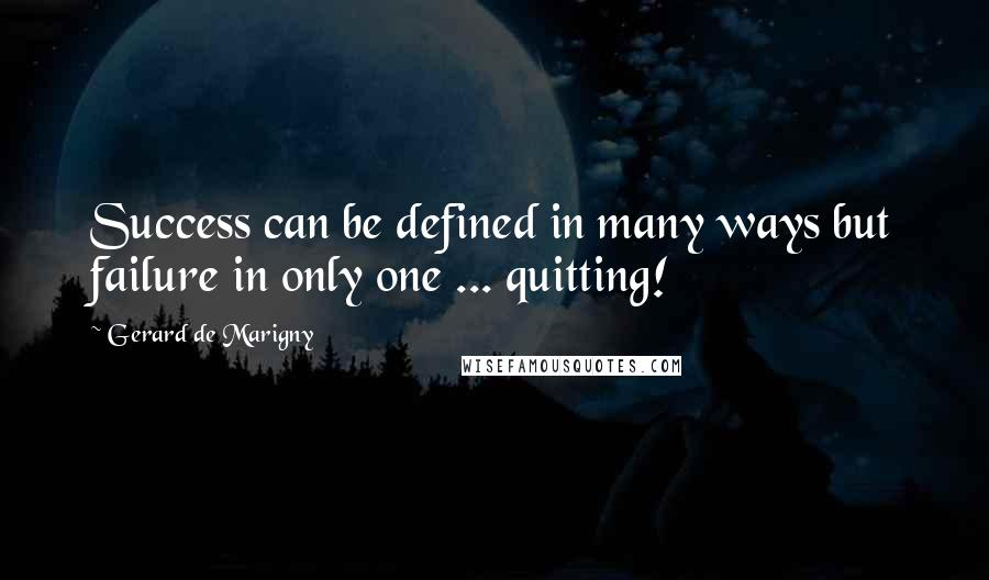 Gerard De Marigny quotes: Success can be defined in many ways but failure in only one ... quitting!