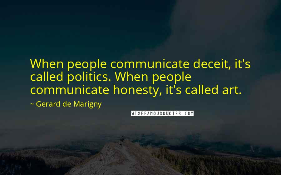 Gerard De Marigny quotes: When people communicate deceit, it's called politics. When people communicate honesty, it's called art.