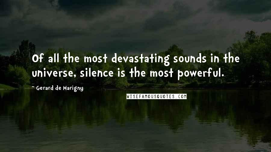Gerard De Marigny quotes: Of all the most devastating sounds in the universe, silence is the most powerful.