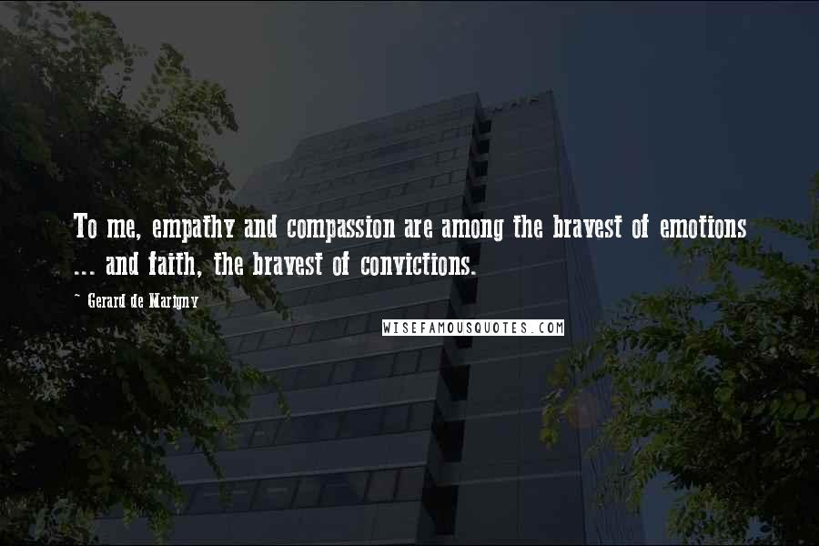 Gerard De Marigny quotes: To me, empathy and compassion are among the bravest of emotions ... and faith, the bravest of convictions.