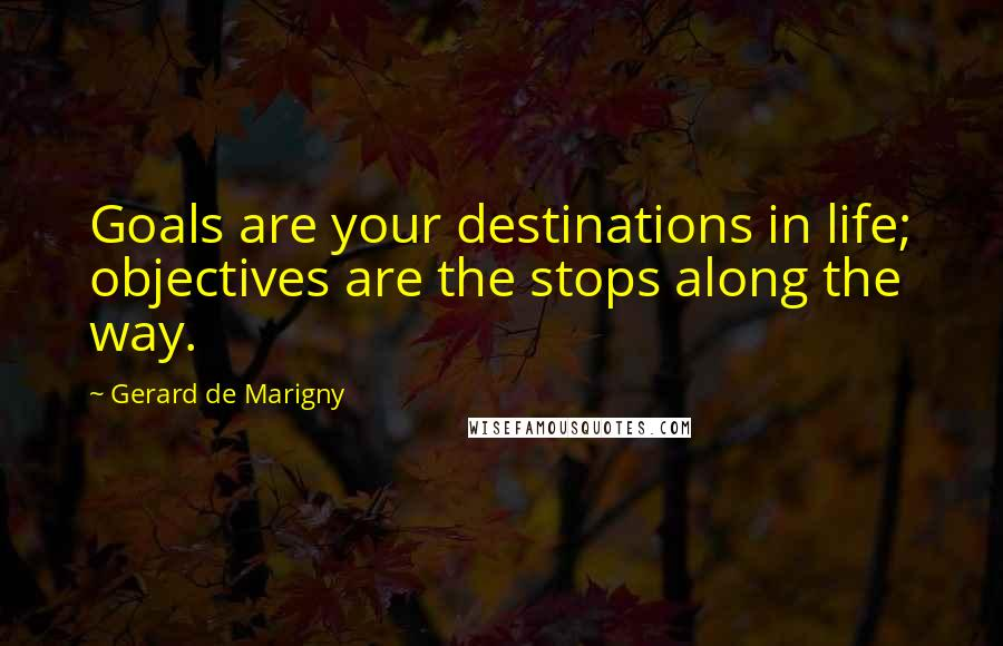 Gerard De Marigny quotes: Goals are your destinations in life; objectives are the stops along the way.