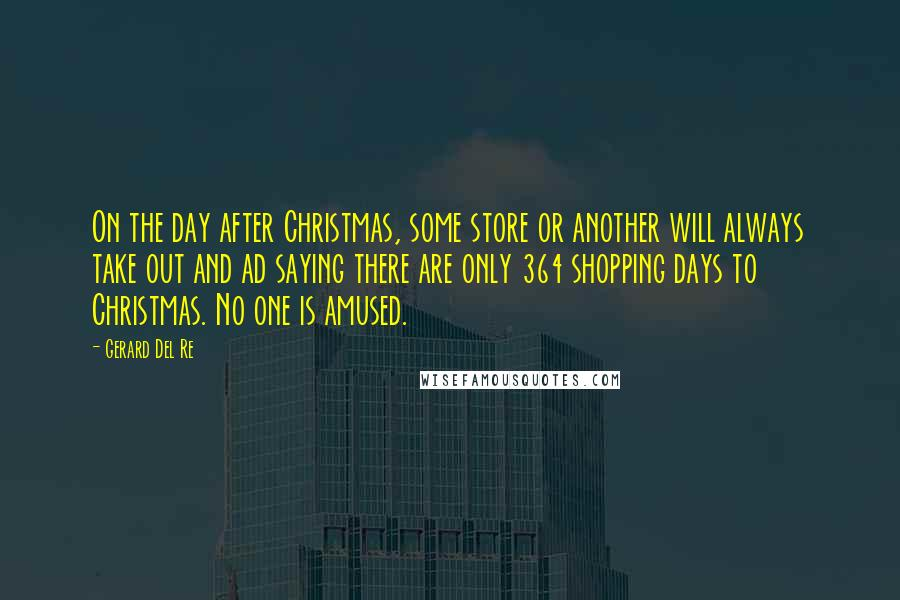 Gerard Del Re quotes: On the day after Christmas, some store or another will always take out and ad saying there are only 364 shopping days to Christmas. No one is amused.