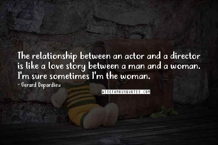 Gerard Depardieu quotes: The relationship between an actor and a director is like a love story between a man and a woman. I'm sure sometimes I'm the woman.