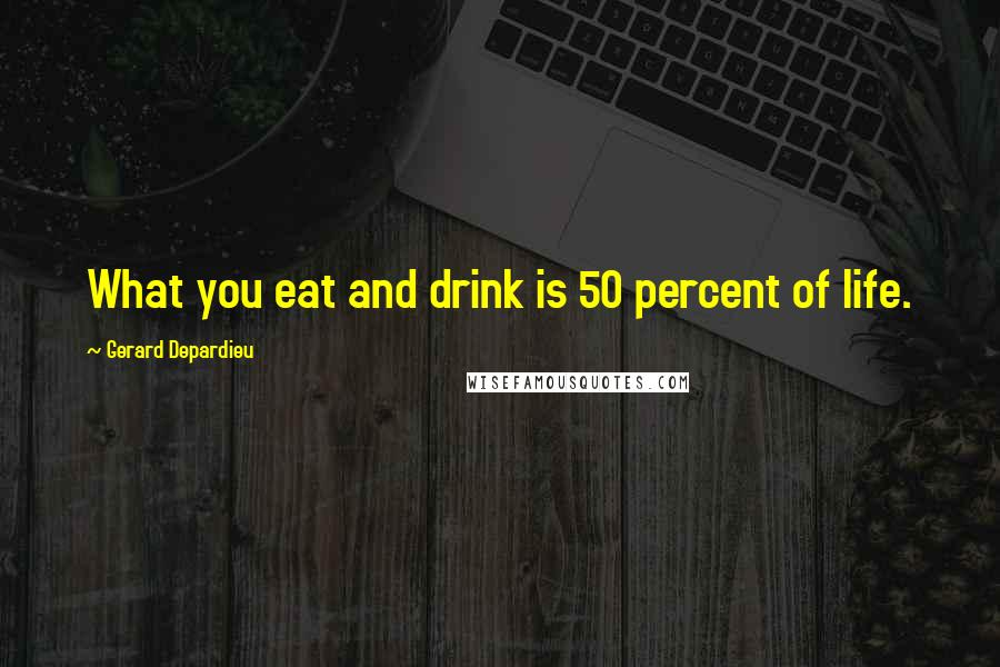 Gerard Depardieu quotes: What you eat and drink is 50 percent of life.