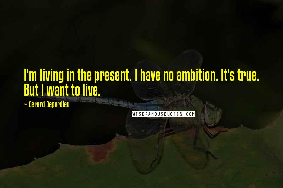 Gerard Depardieu quotes: I'm living in the present. I have no ambition. It's true. But I want to live.