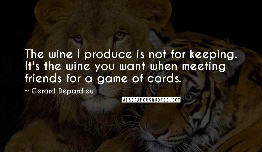 Gerard Depardieu quotes: The wine I produce is not for keeping. It's the wine you want when meeting friends for a game of cards.
