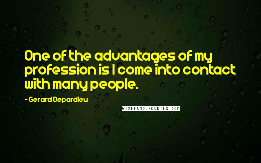 Gerard Depardieu quotes: One of the advantages of my profession is I come into contact with many people.