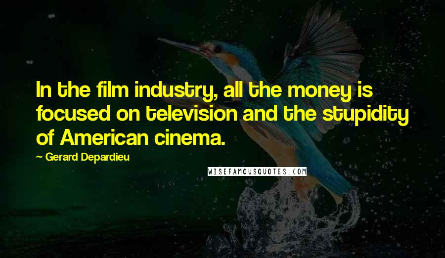 Gerard Depardieu quotes: In the film industry, all the money is focused on television and the stupidity of American cinema.