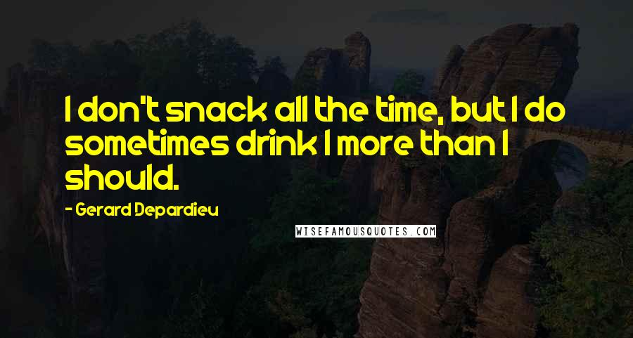 Gerard Depardieu quotes: I don't snack all the time, but I do sometimes drink l more than I should.