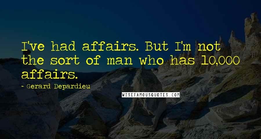 Gerard Depardieu quotes: I've had affairs. But I'm not the sort of man who has 10,000 affairs.