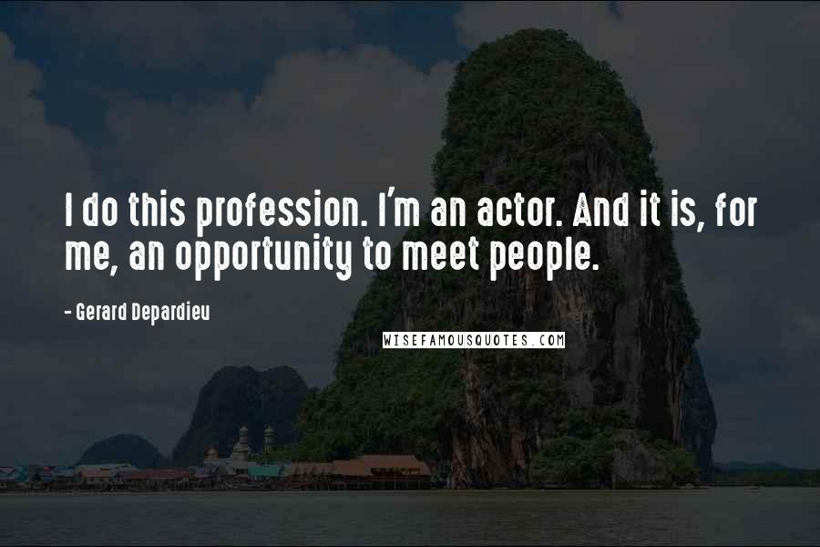 Gerard Depardieu quotes: I do this profession. I'm an actor. And it is, for me, an opportunity to meet people.