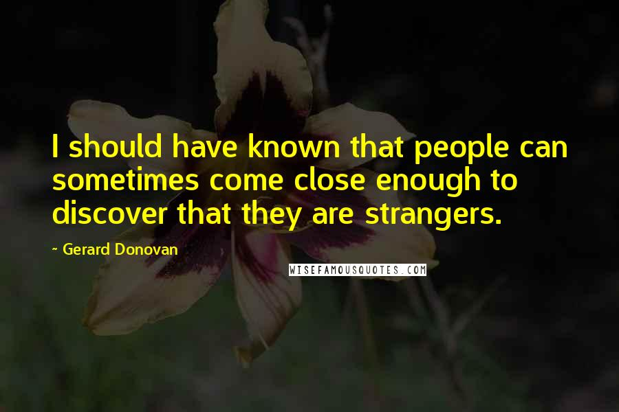 Gerard Donovan quotes: I should have known that people can sometimes come close enough to discover that they are strangers.
