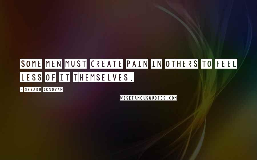 Gerard Donovan quotes: Some men must create pain in others to feel less of it themselves.