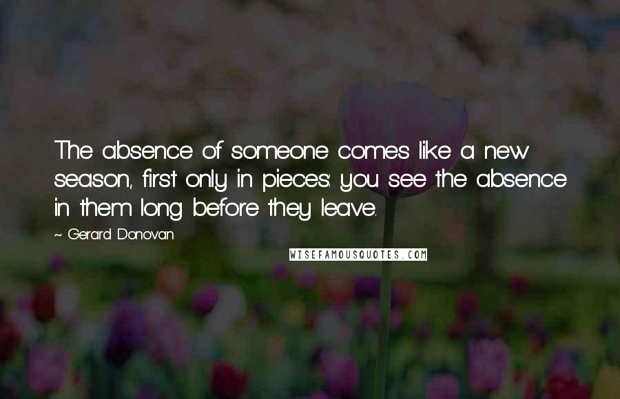 Gerard Donovan quotes: The absence of someone comes like a new season, first only in pieces: you see the absence in them long before they leave.