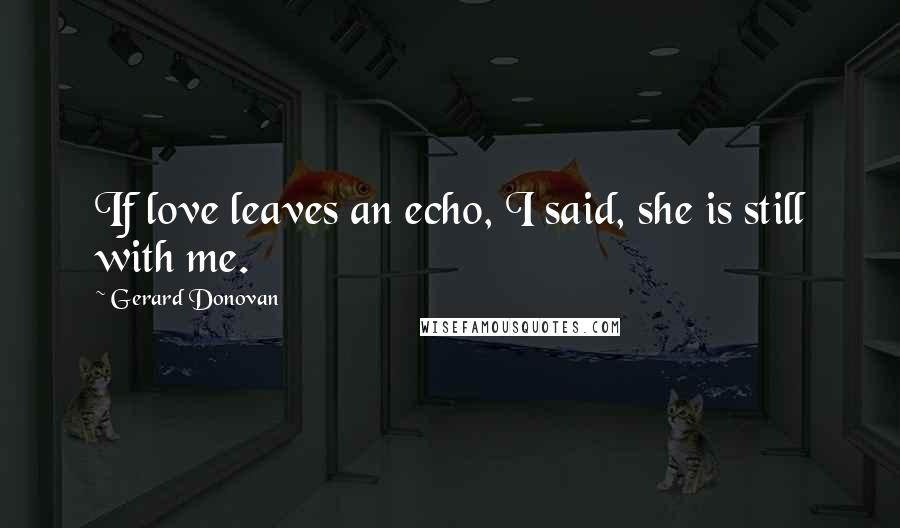 Gerard Donovan quotes: If love leaves an echo, I said, she is still with me.