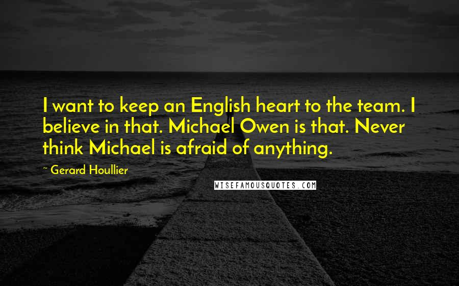 Gerard Houllier quotes: I want to keep an English heart to the team. I believe in that. Michael Owen is that. Never think Michael is afraid of anything.