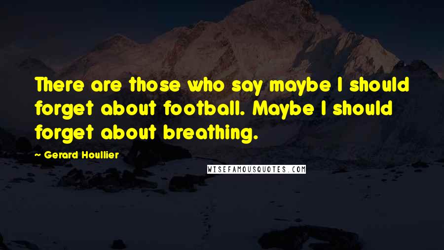 Gerard Houllier quotes: There are those who say maybe I should forget about football. Maybe I should forget about breathing.